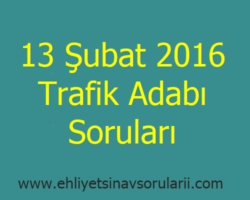 13 Şubat 2016 Trafik Adabı Soruları